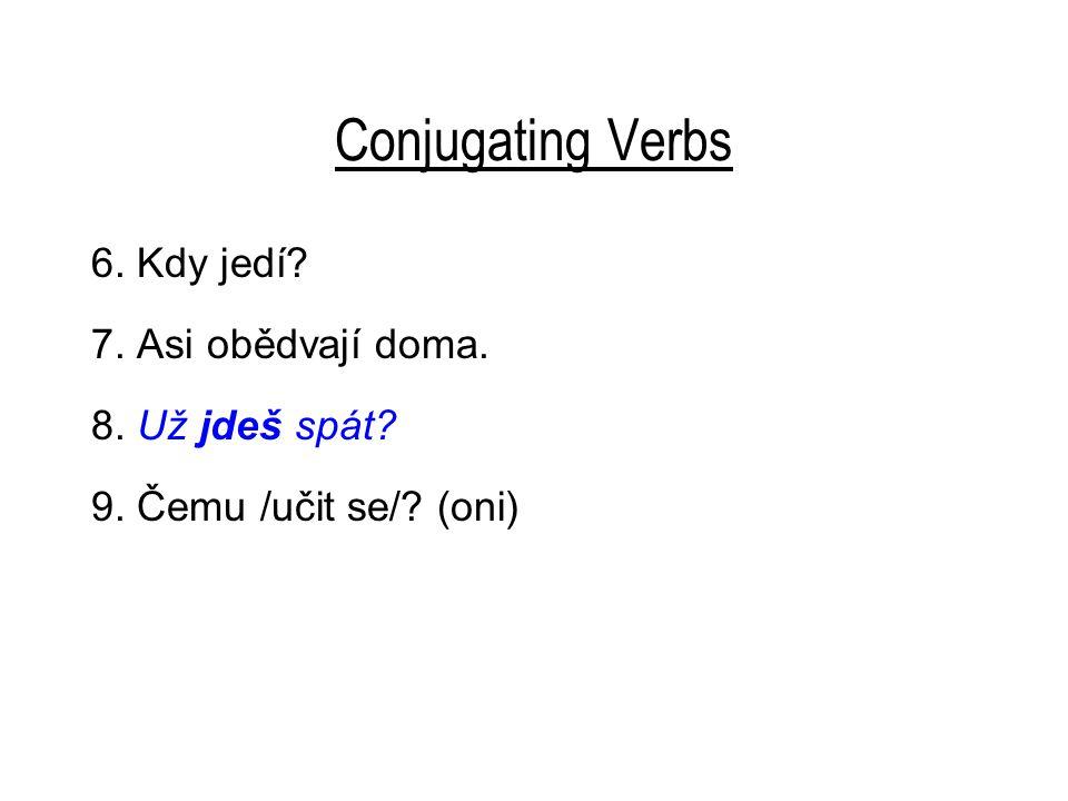 Conjugating Verbs 6. Kdy jedí 7. Asi obědvají doma. 8. Už jdeš spát 9. Čemu /učit se/ (oni)