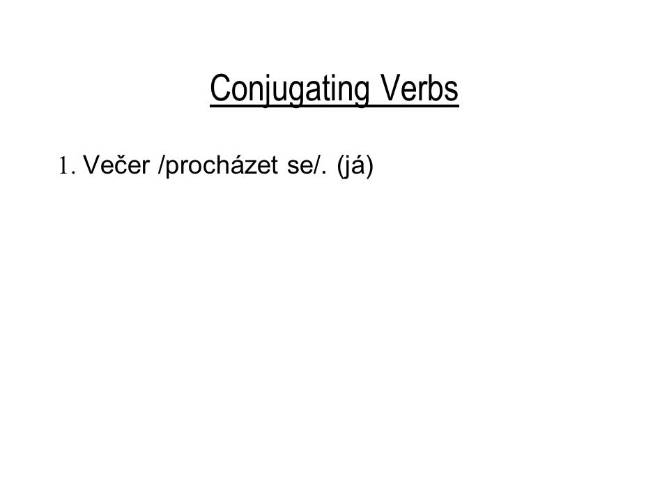 Conjugating Verbs 11. Vždycky chodíte pěšky? 12. Teď dost /číst/. (my)