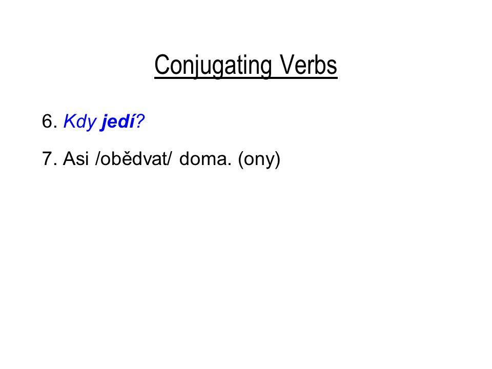 Conjugating Verbs 6. Kdy jedí? 7. Asi obědvají doma. 8. Už /jít/ spát? (ty)
