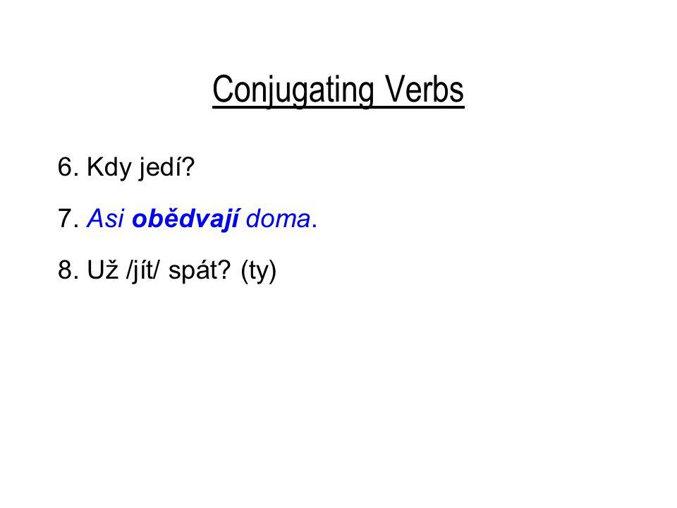 Conjugating Verbs 6. Kdy jedí? 7. Asi obědvají doma. 8. Už jdeš spát? 9. Čemu /učit se/? (oni)
