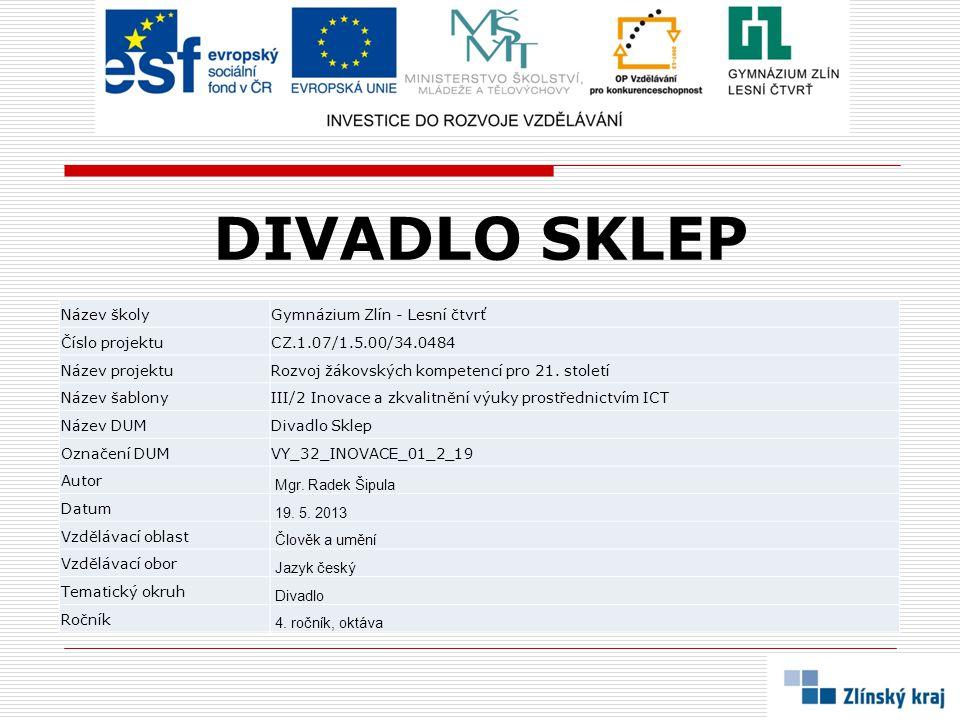 DIVADLO SKLEP Název školyGymnázium Zlín - Lesní čtvrť Číslo projektuCZ.1.07/1.5.00/34.0484 Název projektuRozvoj žákovských kompetencí pro 21.
