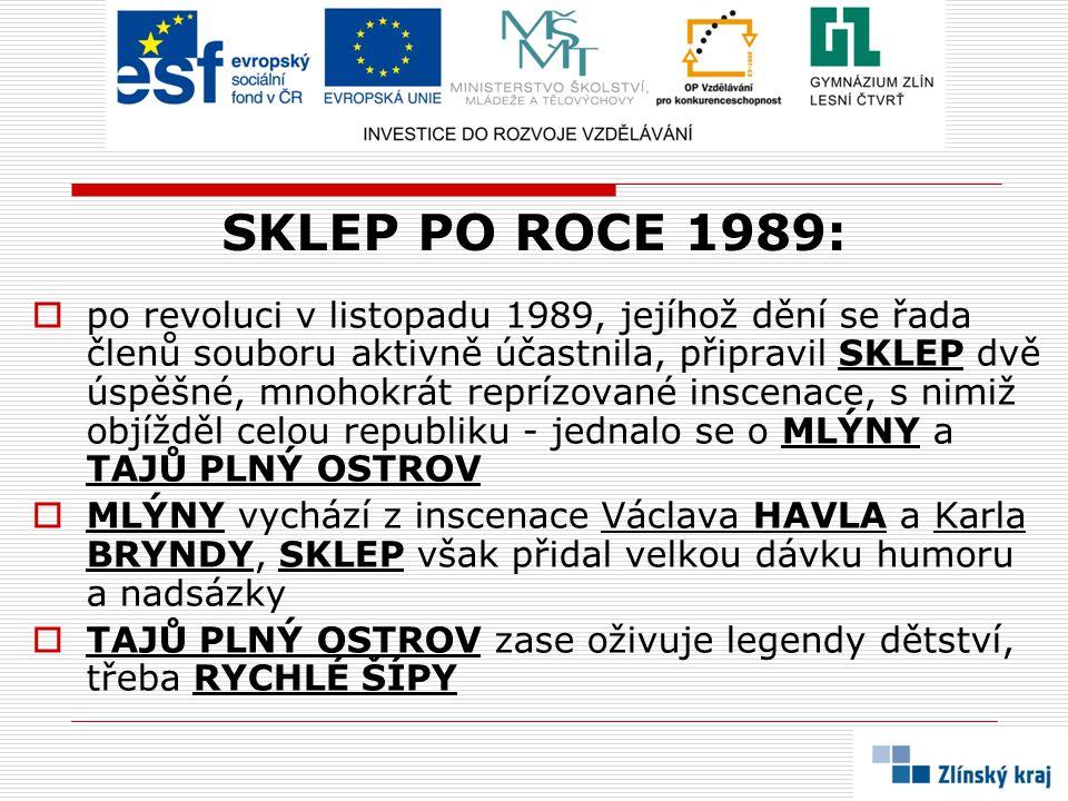 SKLEP PO ROCE 1989:  po revoluci v listopadu 1989, jejíhož dění se řada členů souboru aktivně účastnila, připravil SKLEP dvě úspěšné, mnohokrát reprízované inscenace, s nimiž objížděl celou republiku - jednalo se o MLÝNY a TAJŮ PLNÝ OSTROV  MLÝNY vychází z inscenace Václava HAVLA a Karla BRYNDY, SKLEP však přidal velkou dávku humoru a nadsázky  TAJŮ PLNÝ OSTROV zase oživuje legendy dětství, třeba RYCHLÉ ŠÍPY