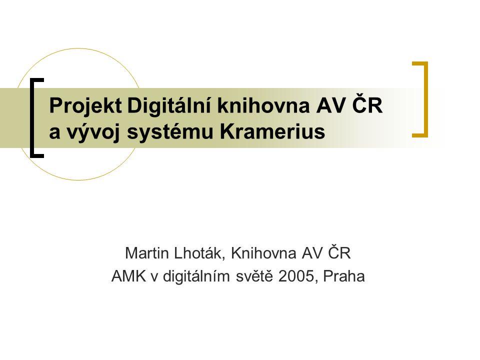 Projekt Digitální knihovna AV ČR a vývoj systému Kramerius Martin Lhoták, Knihovna AV ČR AMK v digitálním světě 2005, Praha