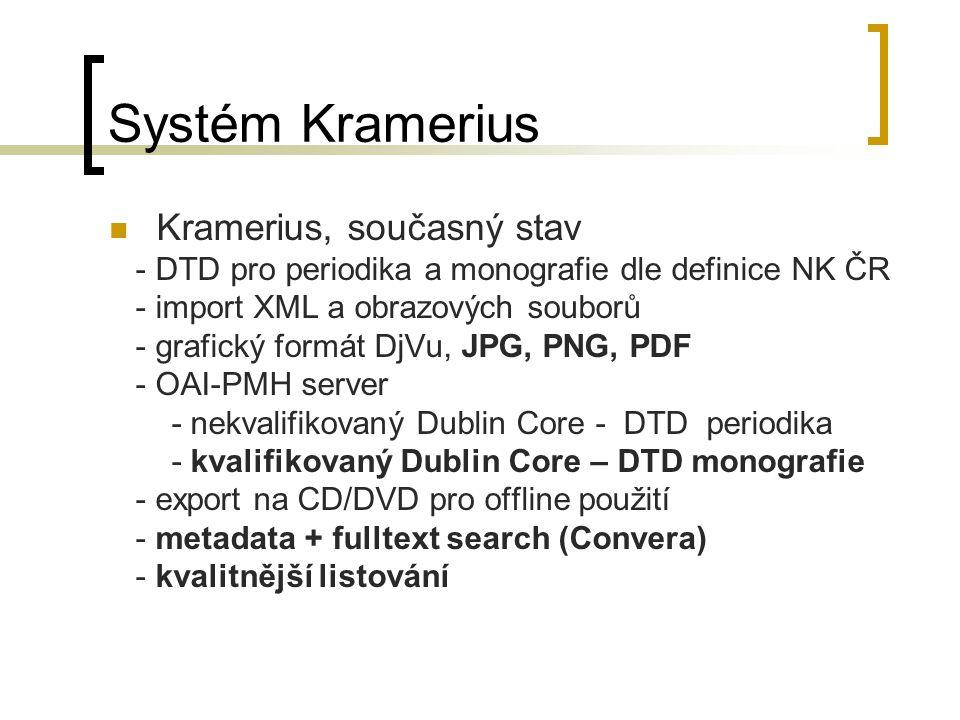 Systém Kramerius Kramerius, současný stav - DTD pro periodika a monografie dle definice NK ČR - import XML a obrazových souborů - grafický formát DjVu, JPG, PNG, PDF - OAI-PMH server - nekvalifikovaný Dublin Core - DTD periodika - kvalifikovaný Dublin Core – DTD monografie - export na CD/DVD pro offline použití - metadata + fulltext search (Convera) - kvalitnější listování