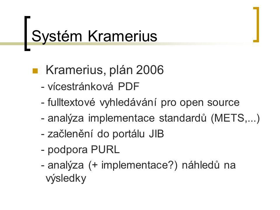 Systém Kramerius Kramerius, plán 2006 - vícestránková PDF - fulltextové vyhledávání pro open source - analýza implementace standardů (METS,...) - začlenění do portálu JIB - podpora PURL - analýza (+ implementace ) náhledů na výsledky