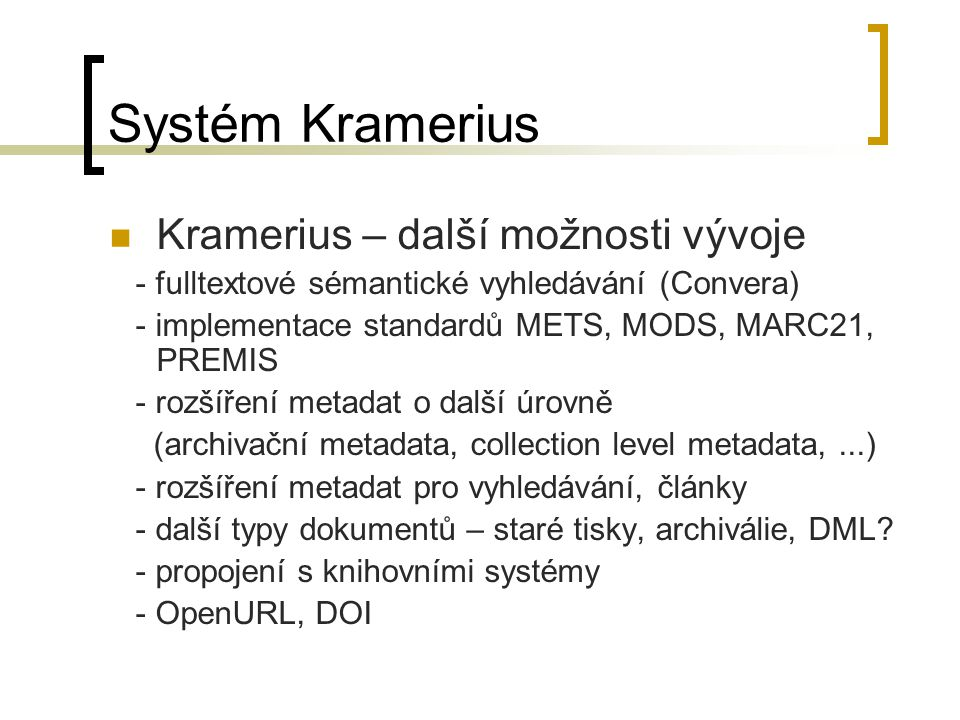 Systém Kramerius Kramerius – další možnosti vývoje - fulltextové sémantické vyhledávání (Convera) - implementace standardů METS, MODS, MARC21, PREMIS - rozšíření metadat o další úrovně (archivační metadata, collection level metadata,...) - rozšíření metadat pro vyhledávání, články - další typy dokumentů – staré tisky, archiválie, DML.