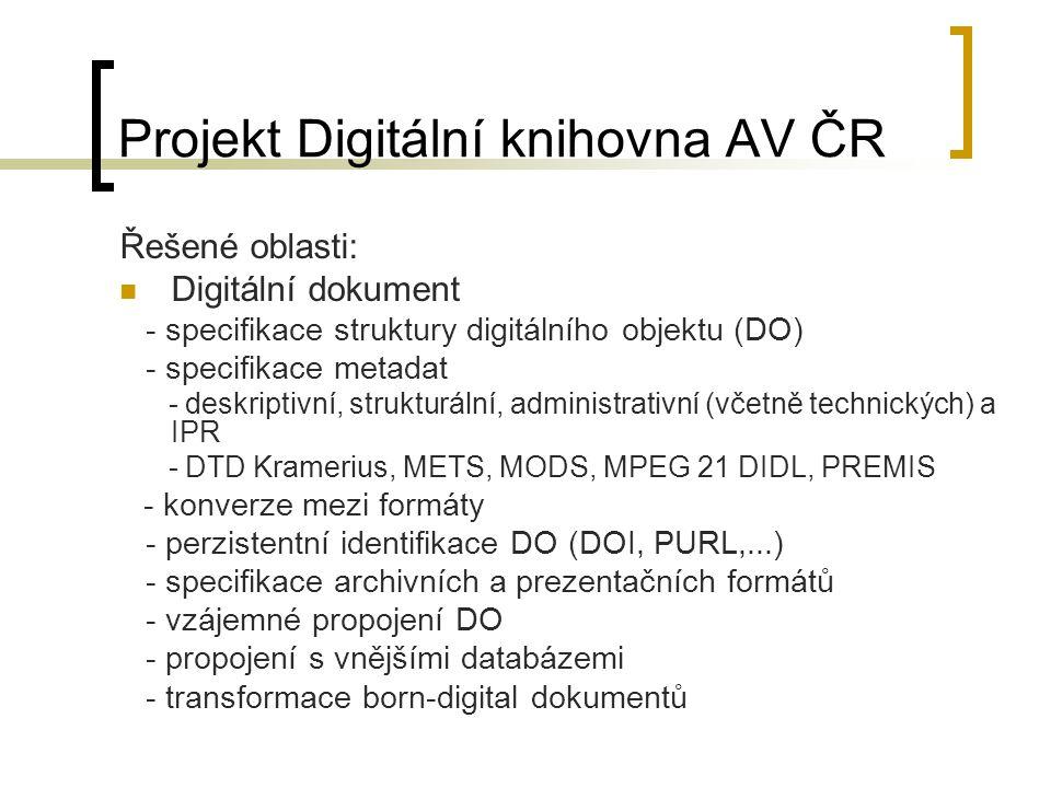 Projekt Digitální knihovna AV ČR Řešené oblasti: Digitální dokument - specifikace struktury digitálního objektu (DO) - specifikace metadat - deskriptivní, strukturální, administrativní (včetně technických) a IPR - DTD Kramerius, METS, MODS, MPEG 21 DIDL, PREMIS - konverze mezi formáty - perzistentní identifikace DO (DOI, PURL,...) - specifikace archivních a prezentačních formátů - vzájemné propojení DO - propojení s vnějšími databázemi - transformace born-digital dokumentů