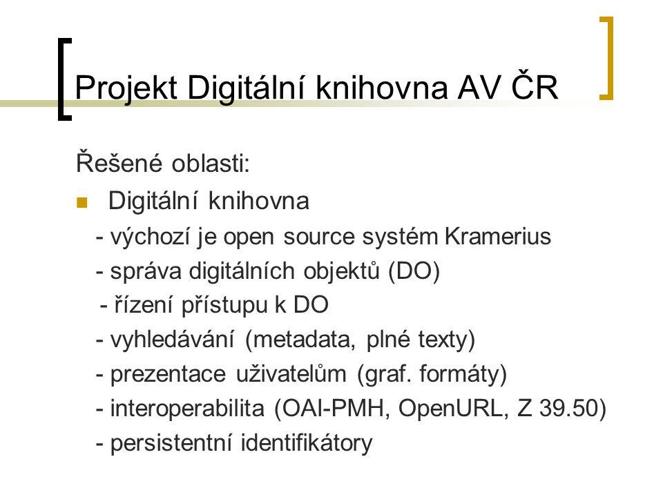 Projekt Digitální knihovna AV ČR Řešené oblasti: Digitální knihovna - výchozí je open source systém Kramerius - správa digitálních objektů (DO) - řízení přístupu k DO - vyhledávání (metadata, plné texty) - prezentace uživatelům (graf.