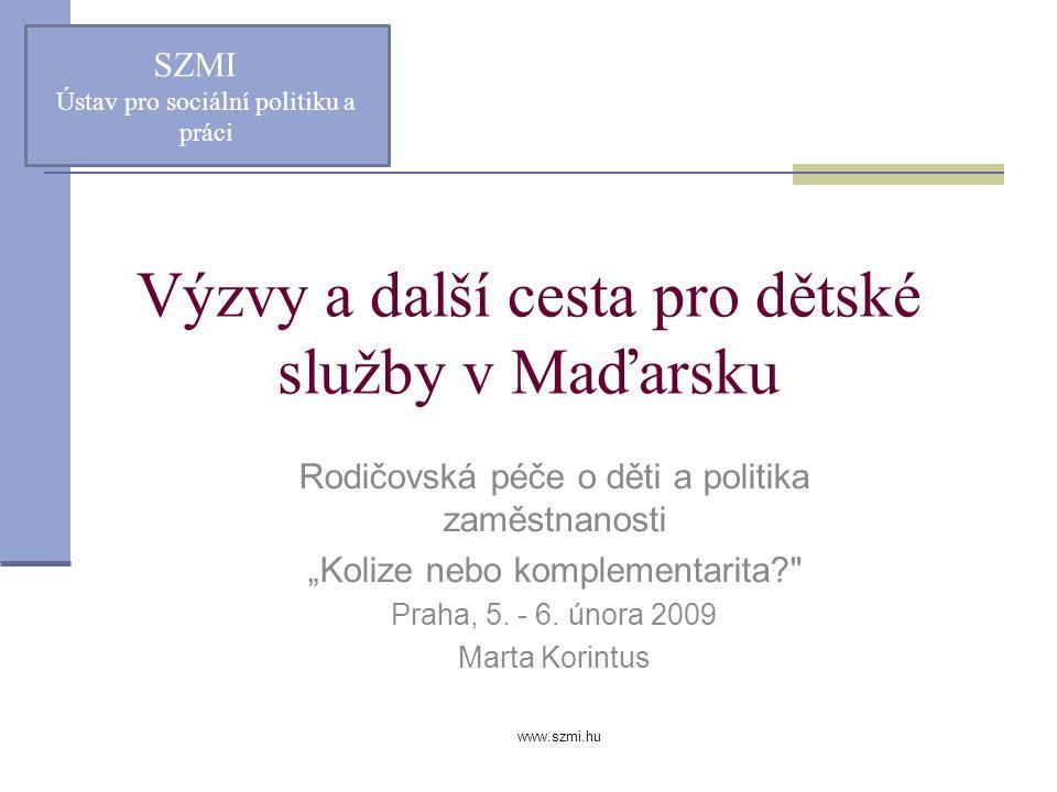 """www.szmi.hu Výzvy a další cesta pro dětské služby v Maďarsku Rodičovská péče o děti a politika zaměstnanosti """"Kolize nebo komplementarita? Praha, 5."""