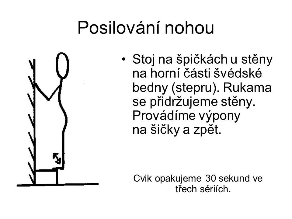 Posilování nohou Stoj na špičkách u stěny na horní části švédské bedny (stepru). Rukama se přidržujeme stěny. Provádíme výpony na šičky a zpět. Cvik o