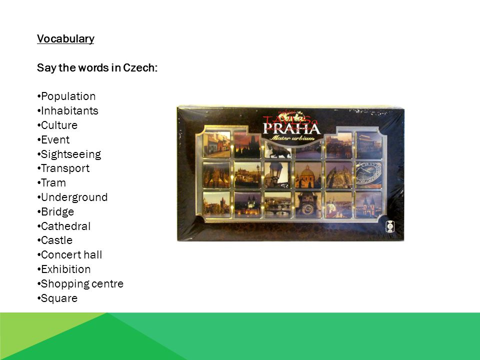 Vocabulary Say the words in Czech: Population Inhabitants Culture Event Sightseeing Transport Tram Underground Bridge Cathedral Castle Concert hall Ex