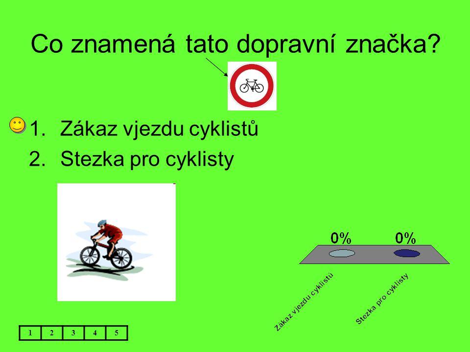 Co znamená tato dopravní značka? 12345 1.Zákaz vjezdu cyklistů 2.Stezka pro cyklisty