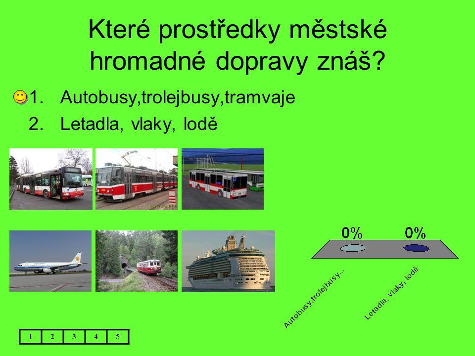 Které prostředky městské hromadné dopravy znáš? 12345 1.Autobusy,trolejbusy,tramvaje 2.Letadla, vlaky, lodě