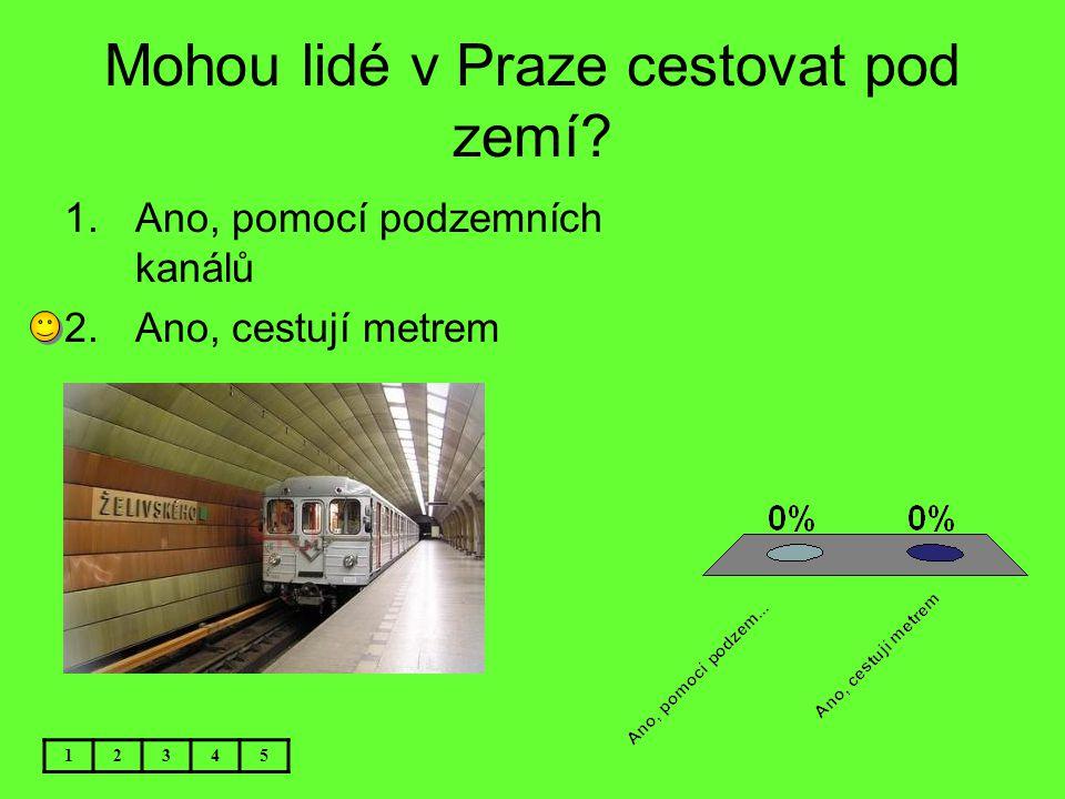 Mohou lidé v Praze cestovat pod zemí? 12345 1.Ano, pomocí podzemních kanálů 2.Ano, cestují metrem