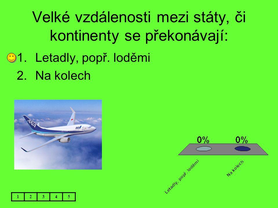 Velké vzdálenosti mezi státy, či kontinenty se překonávají: 12345 1.Letadly, popř. loděmi 2.Na kolech