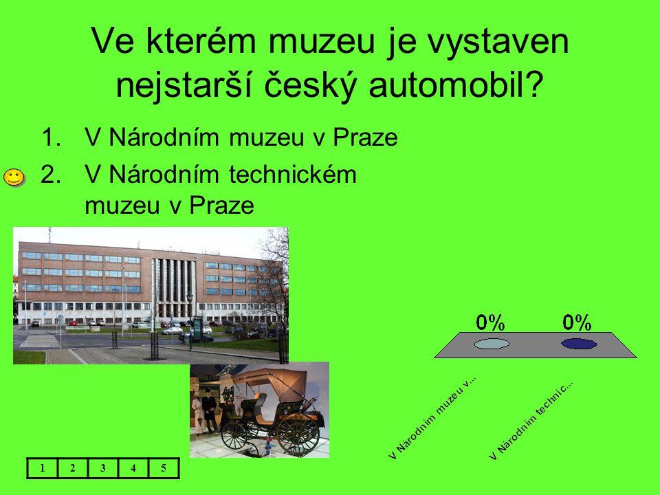 Ve kterém muzeu je vystaven nejstarší český automobil? 1.V Národním muzeu v Praze 2.V Národním technickém muzeu v Praze 12345