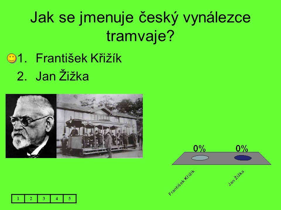 Jak se jmenuje český vynálezce tramvaje? 12345 1.František Křižík 2.Jan Žižka