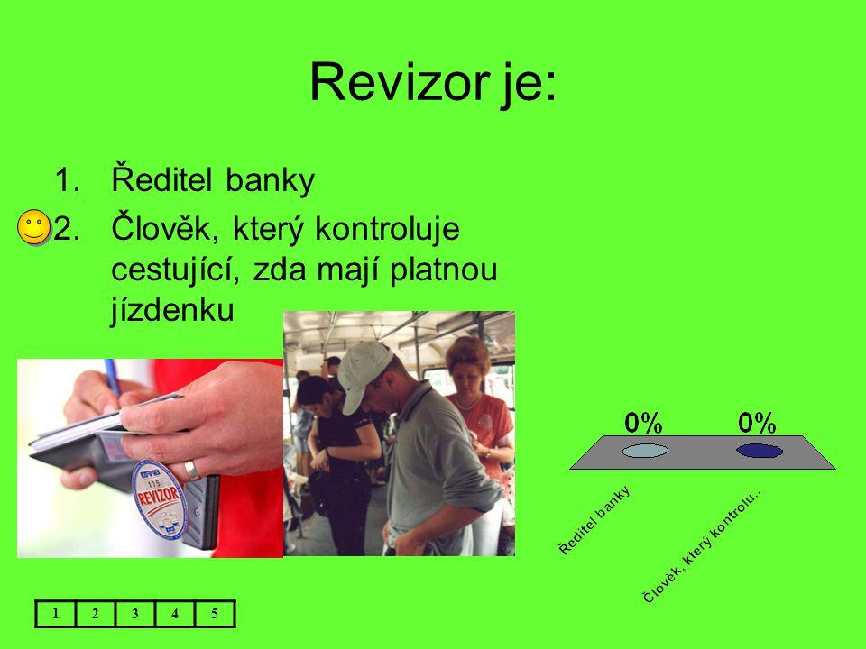 Revizor je: 1.Ředitel banky 2.Člověk, který kontroluje cestující, zda mají platnou jízdenku 12345