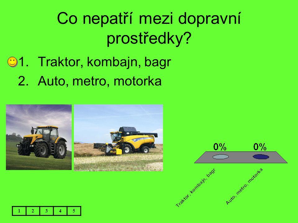 Co nepatří mezi dopravní prostředky? 12345 1.Traktor, kombajn, bagr 2.Auto, metro, motorka
