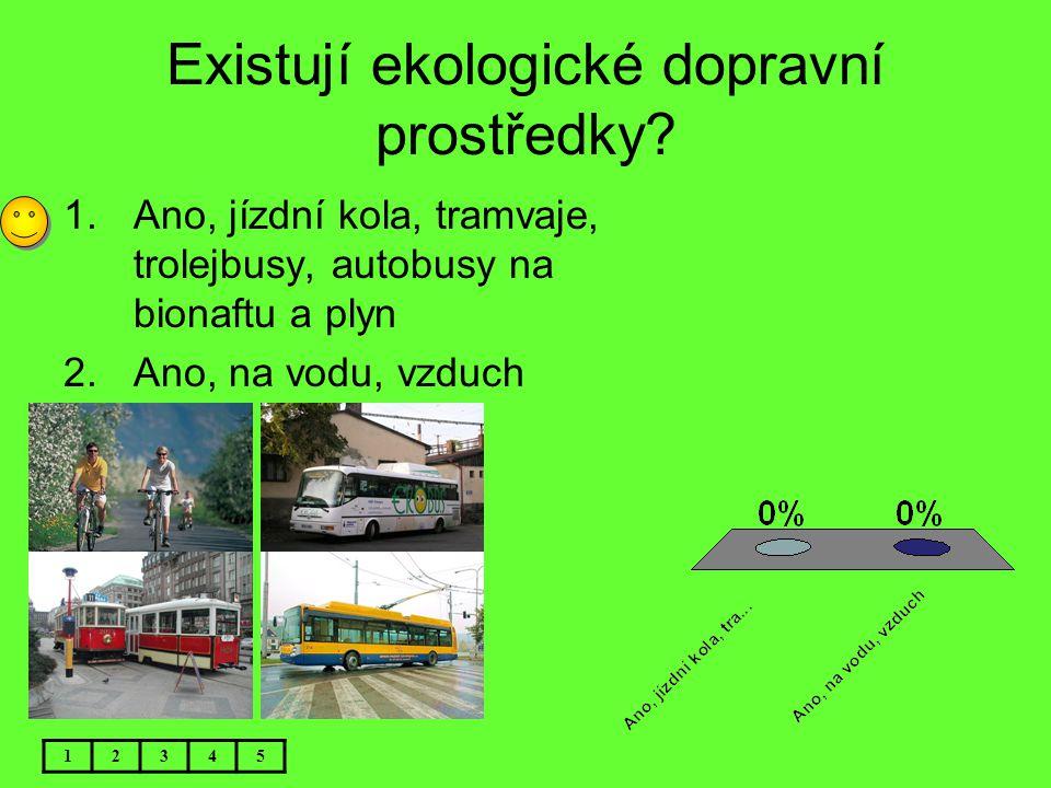 Existují ekologické dopravní prostředky? 1.Ano, jízdní kola, tramvaje, trolejbusy, autobusy na bionaftu a plyn 2.Ano, na vodu, vzduch 12345