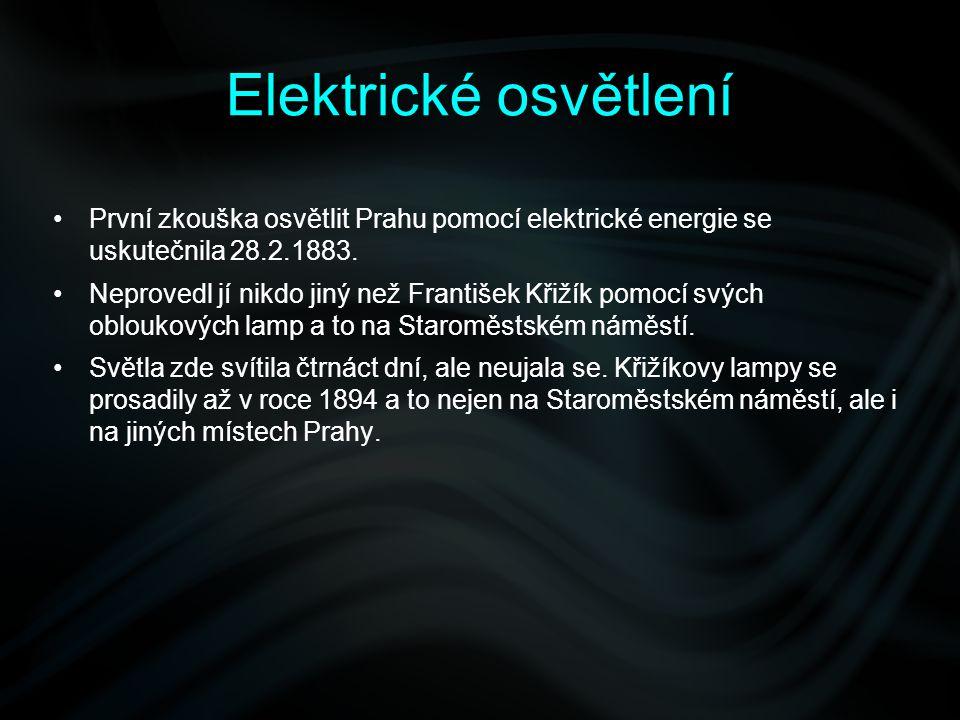 Elektrické osvětlení První zkouška osvětlit Prahu pomocí elektrické energie se uskutečnila 28.2.1883. Neprovedl jí nikdo jiný než František Křižík pom