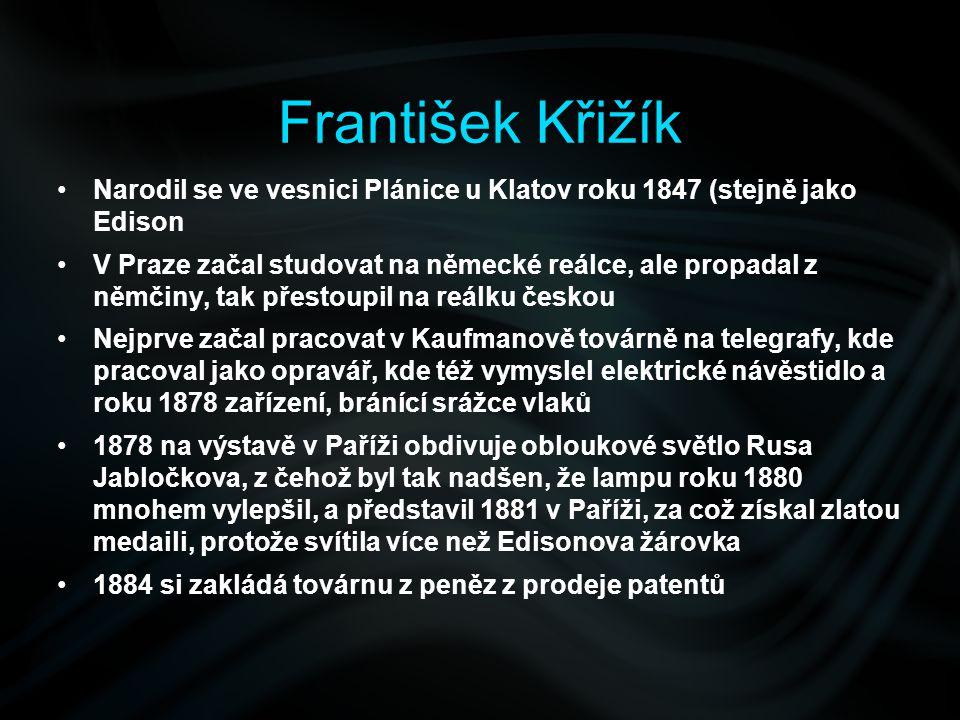 František Křižík Narodil se ve vesnici Plánice u Klatov roku 1847 (stejně jako Edison V Praze začal studovat na německé reálce, ale propadal z němčiny