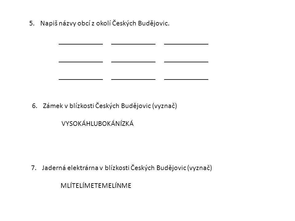 5.Napiš názvy obcí z okolí Českých Budějovic. ____________ ____________ ____________ 6.Zámek v blízkosti Českých Budějovic (vyznač) VYSOKÁHLUBOKÁNÍZKÁ