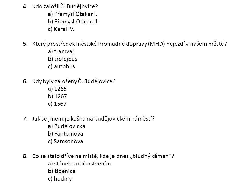 4.Kdo založil Č. Budějovice? a) Přemysl Otakar I. b) Přemysl Otakar II. c) Karel IV. 5.Který prostředek městské hromadné dopravy (MHD) nejezdí v našem