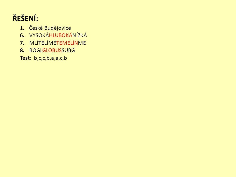 ŘEŠENÍ: 1. 6. 7. 8. České Budějovice VYSOKÁHLUBOKÁNÍZKÁ MLÍTELÍMETEMELÍNME BOGLGLOBUSSUBG Test: b,c,c,b,a,a,c,b