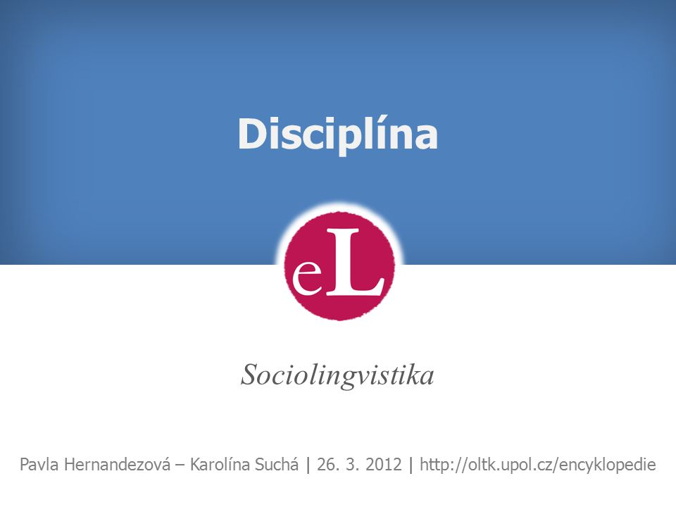 Disciplína Sociolingvistika Pavla Hernandezová – Karolína Suchá | 26. 3. 2012 | http://oltk.upol.cz/encyklopedie