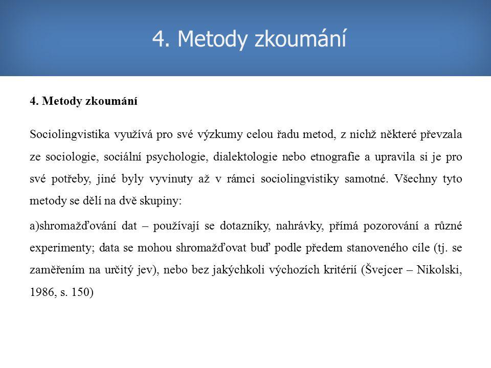 4. Metody zkoumání Sociolingvistika využívá pro své výzkumy celou řadu metod, z nichž některé převzala ze sociologie, sociální psychologie, dialektolo