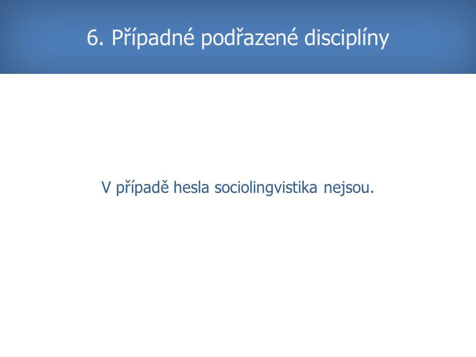 V případě hesla sociolingvistika nejsou. 6. Případné podřazené disciplíny