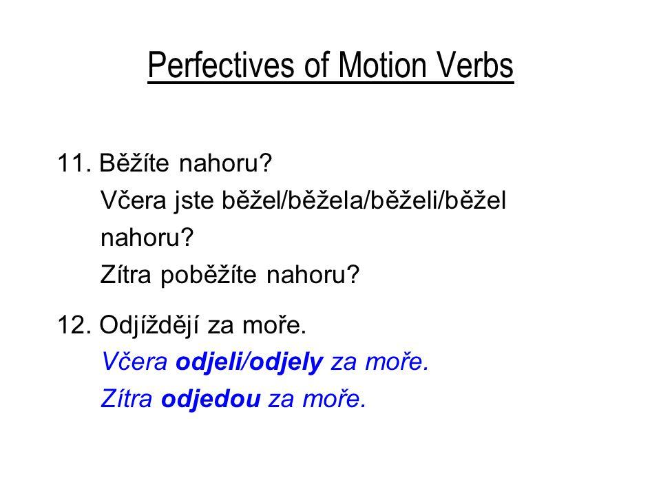 Perfectives of Motion Verbs 11. Běžíte nahoru? Včera jste běžel/běžela/běželi/běžel nahoru? Zítra poběžíte nahoru? 12. Odjíždějí za moře. Včera odjeli
