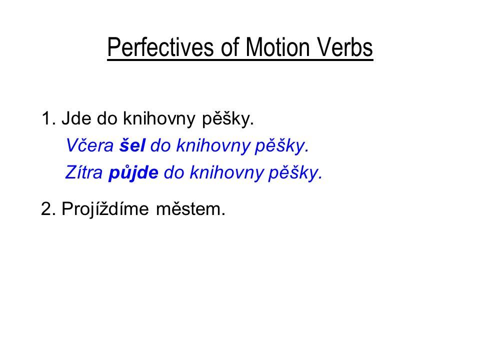 Perfectives of Motion Verbs 1. Jde do knihovny pěšky. Včera šel do knihovny pěšky. Zítra půjde do knihovny pěšky. 2. Projíždíme městem.