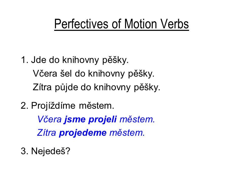Perfectives of Motion Verbs 1. Jde do knihovny pěšky. Včera šel do knihovny pěšky. Zítra půjde do knihovny pěšky. 2. Projíždíme městem. Včera jsme pro