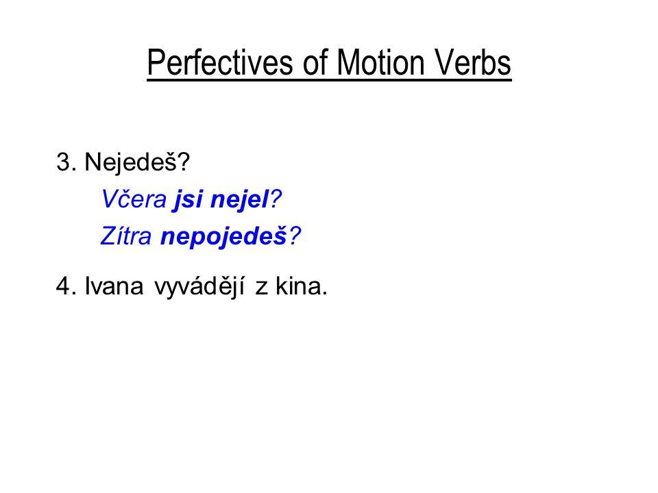 Perfectives of Motion Verbs 3. Nejedeš? Včera jsi nejel? Zítra nepojedeš? 4. Ivana vyvádějí z kina.