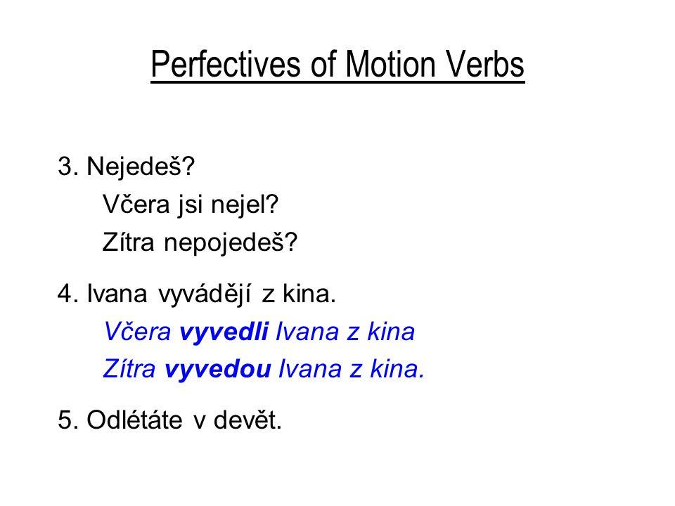 Perfectives of Motion Verbs 3. Nejedeš? Včera jsi nejel? Zítra nepojedeš? 4. Ivana vyvádějí z kina. Včera vyvedli Ivana z kina Zítra vyvedou Ivana z k