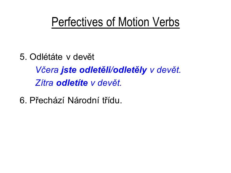 Perfectives of Motion Verbs 5. Odlétáte v devět Včera jste odletěli/odletěly v devět. Zítra odletíte v devět. 6. Přechází Národní třídu.