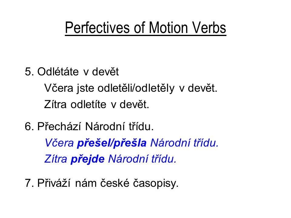 Perfectives of Motion Verbs 5. Odlétáte v devět Včera jste odletěli/odletěly v devět. Zítra odletíte v devět. 6. Přechází Národní třídu. Včera přešel/