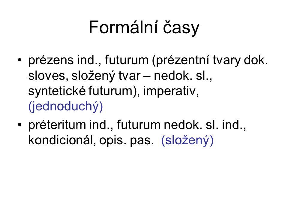 Formální časy prézens ind., futurum (prézentní tvary dok. sloves, složený tvar – nedok. sl., syntetické futurum), imperativ, (jednoduchý) préteritum i