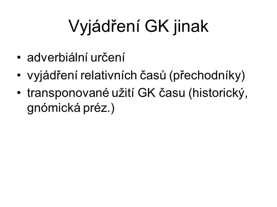 Vyjádření GK jinak adverbiální určení vyjádření relativních časů (přechodníky) transponované užití GK času (historický, gnómická préz.)