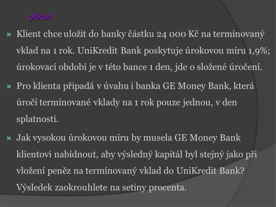 příklad  Klient chce uložit do banky částku 24 000 Kč na termínovaný vklad na 1 rok. UniKredit Bank poskytuje úrokovou míru 1,9%; úrokovací období je