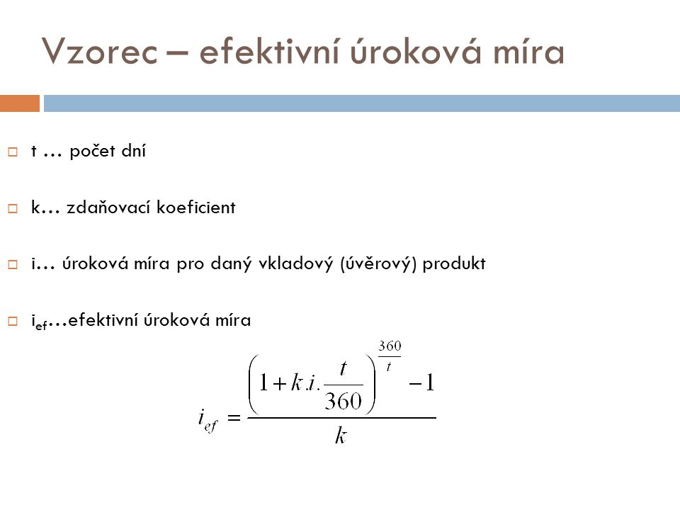 Vzorec – efektivní úroková míra  t … počet dní  k… zdaňovací koeficient  i… úroková míra pro daný vkladový (úvěrový) produkt  i ef …efektivní úroková míra
