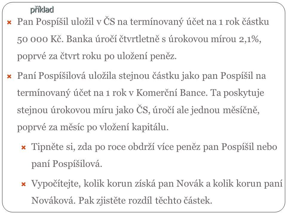příklad  Pan Pospíšil uložil v ČS na termínovaný účet na 1 rok částku 50 000 Kč. Banka úročí čtvrtletně s úrokovou mírou 2,1%, poprvé za čtvrt roku p