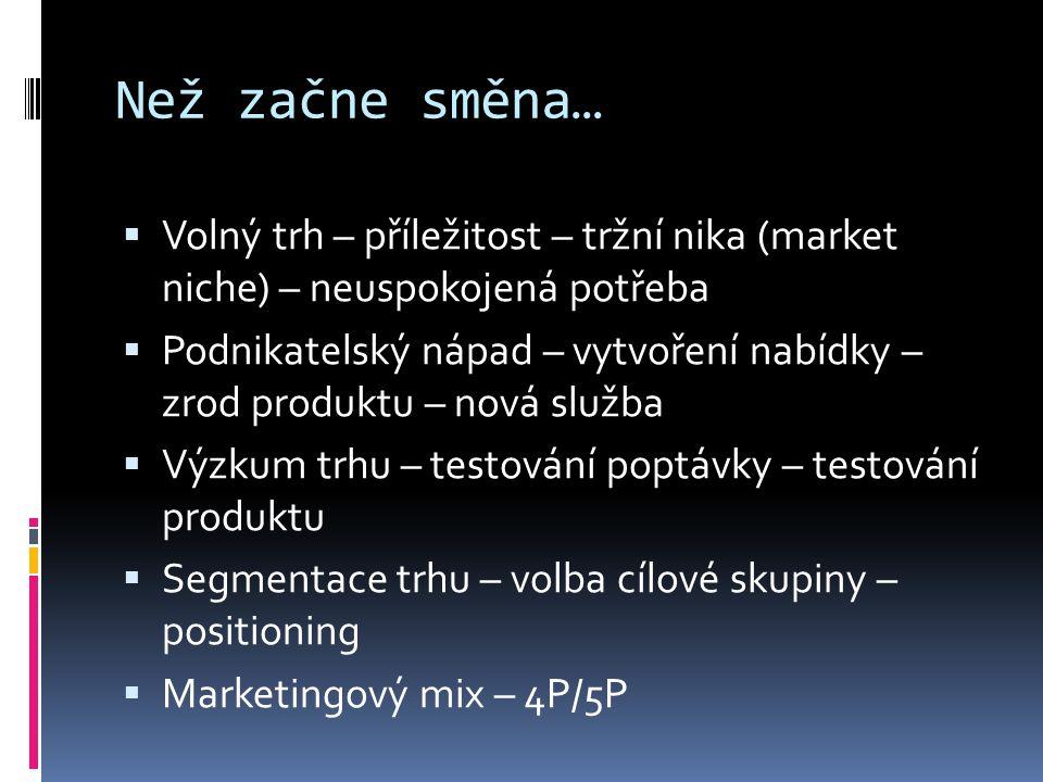Než začne směna…  Volný trh – příležitost – tržní nika (market niche) – neuspokojená potřeba  Podnikatelský nápad – vytvoření nabídky – zrod produktu – nová služba  Výzkum trhu – testování poptávky – testování produktu  Segmentace trhu – volba cílové skupiny – positioning  Marketingový mix – 4P/5P