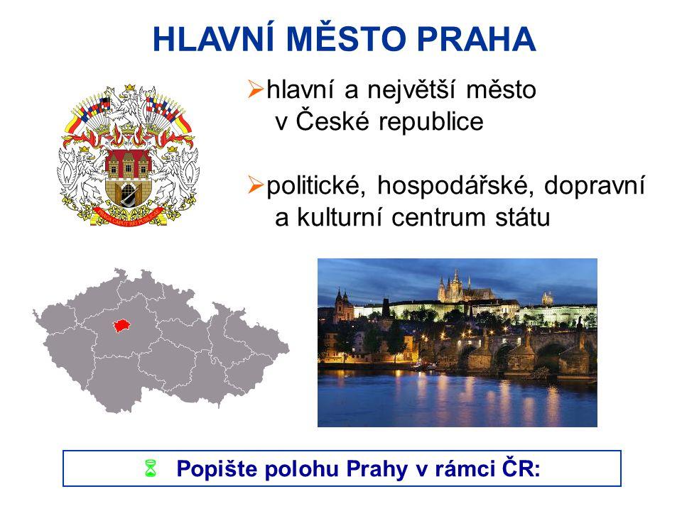 HLAVNÍ MĚSTO PRAHA  hlavní a největší město v České republice  politické, hospodářské, dopravní a kulturní centrum státu  Popište polohu Prahy v rámci ČR:
