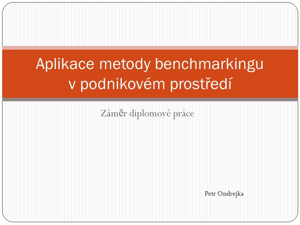 Zám ě r diplomové práce Aplikace metody benchmarkingu v podnikovém prostředí Petr Ondrejka