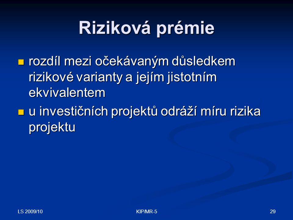 LS 2009/10 29KIP/MR-5 Riziková prémie rozdíl mezi očekávaným důsledkem rizikové varianty a jejím jistotním ekvivalentem rozdíl mezi očekávaným důsledkem rizikové varianty a jejím jistotním ekvivalentem u investičních projektů odráží míru rizika projektu u investičních projektů odráží míru rizika projektu