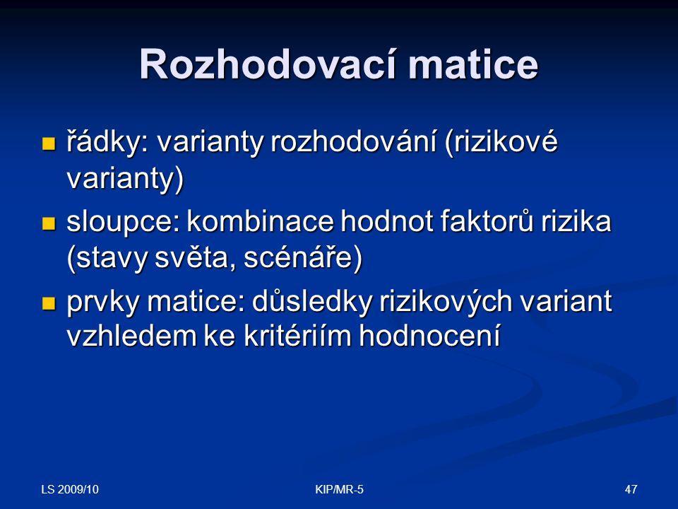 LS 2009/10 47KIP/MR-5 Rozhodovací matice řádky: varianty rozhodování (rizikové varianty) řádky: varianty rozhodování (rizikové varianty) sloupce: kombinace hodnot faktorů rizika (stavy světa, scénáře) sloupce: kombinace hodnot faktorů rizika (stavy světa, scénáře) prvky matice: důsledky rizikových variant vzhledem ke kritériím hodnocení prvky matice: důsledky rizikových variant vzhledem ke kritériím hodnocení