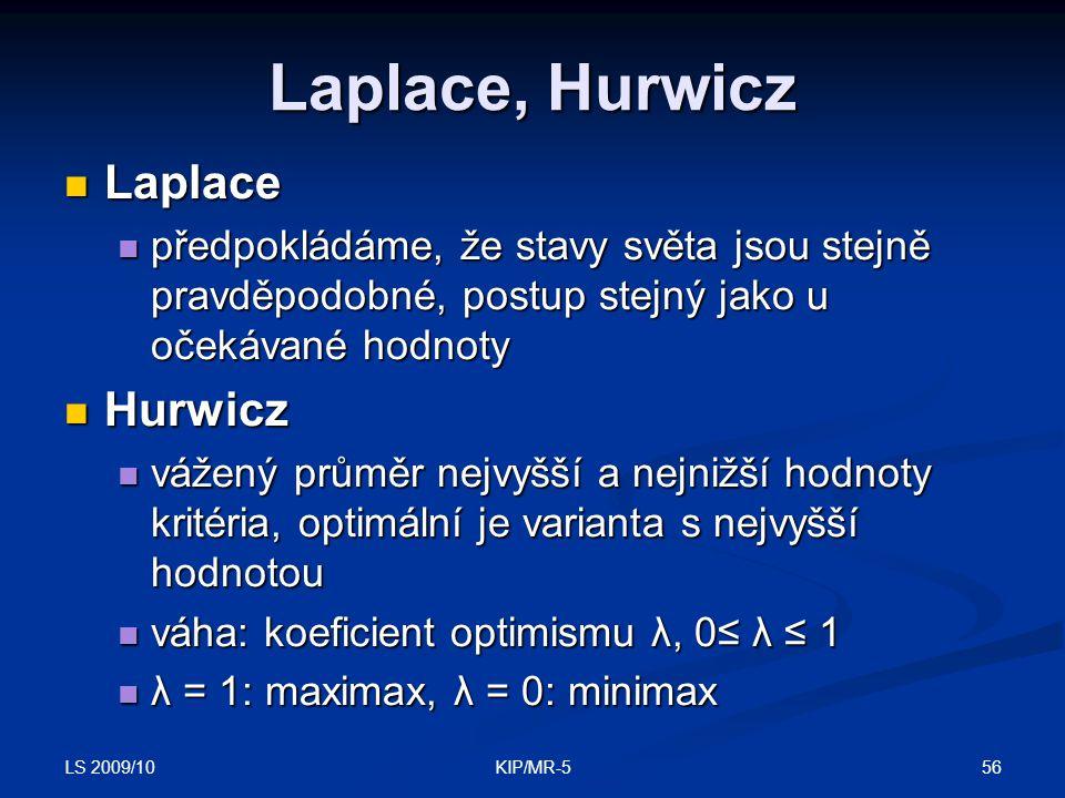 LS 2009/10 56KIP/MR-5 Laplace, Hurwicz Laplace Laplace předpokládáme, že stavy světa jsou stejně pravděpodobné, postup stejný jako u očekávané hodnoty předpokládáme, že stavy světa jsou stejně pravděpodobné, postup stejný jako u očekávané hodnoty Hurwicz Hurwicz vážený průměr nejvyšší a nejnižší hodnoty kritéria, optimální je varianta s nejvyšší hodnotou vážený průměr nejvyšší a nejnižší hodnoty kritéria, optimální je varianta s nejvyšší hodnotou váha: koeficient optimismu λ, 0≤ λ ≤ 1 váha: koeficient optimismu λ, 0≤ λ ≤ 1 λ = 1: maximax, λ = 0: minimax λ = 1: maximax, λ = 0: minimax